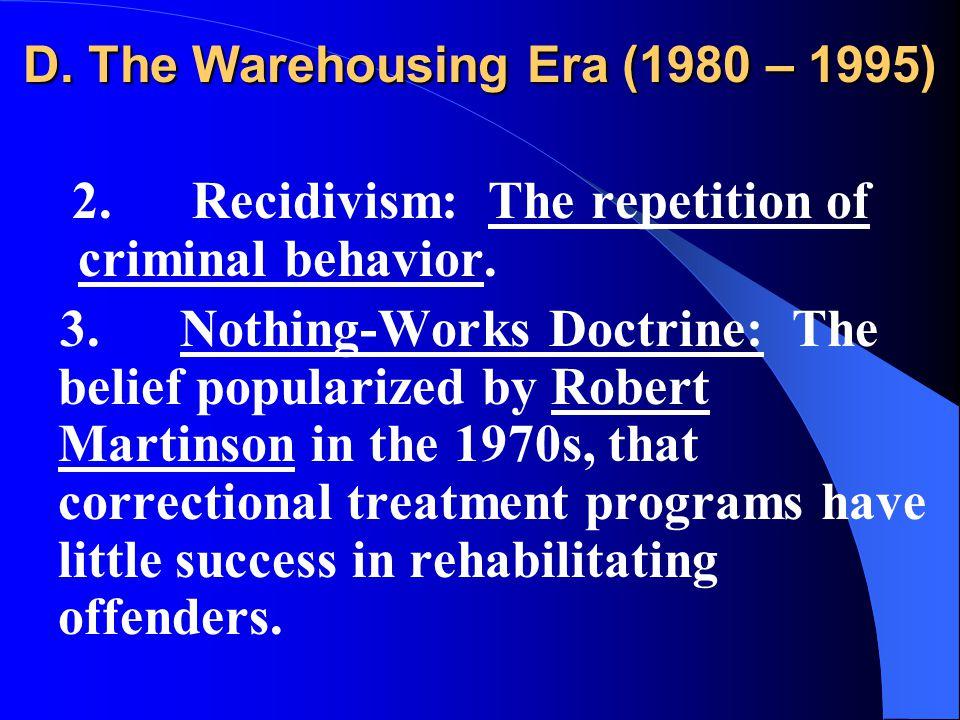 D. The Warehousing Era (1980 – 1995) 2. Recidivism: The repetition of criminal behavior.