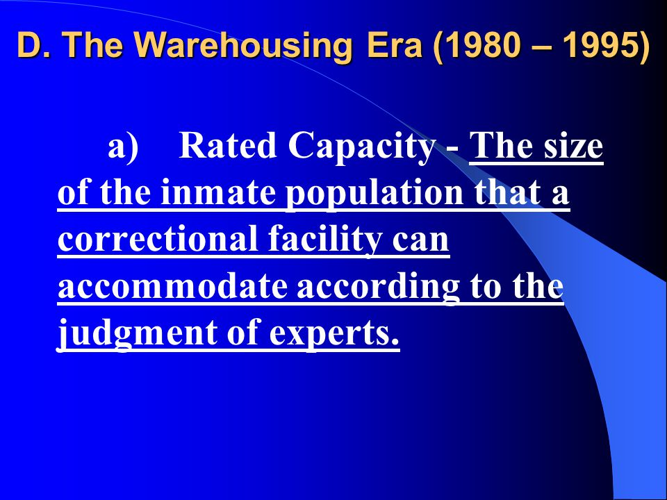 D. The Warehousing Era (1980 – 1995) a) Rated Capacity - The size of the inmate population that a correctional facility can accommodate according to t