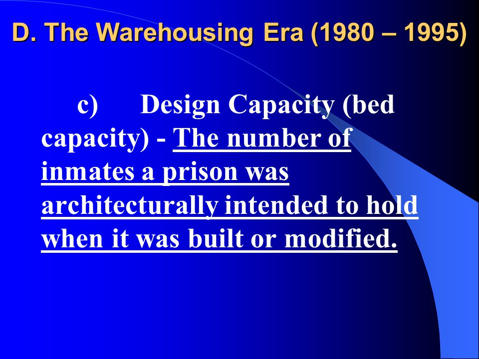 D. The Warehousing Era (1980 – 1995) c) Design Capacity (bed capacity) - The number of inmates a prison was architecturally intended to hold when it w