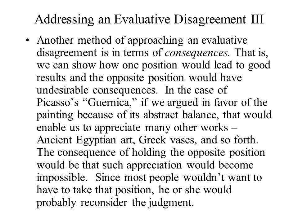 Addressing an Evaluative Disagreement III Another method of approaching an evaluative disagreement is in terms of consequences. That is, we can show h