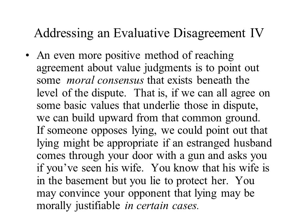 Addressing an Evaluative Disagreement IV An even more positive method of reaching agreement about value judgments is to point out some moral consensus