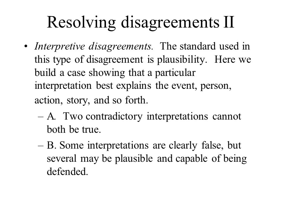Resolving disagreements II Interpretive disagreements. The standard used in this type of disagreement is plausibility. Here we build a case showing th