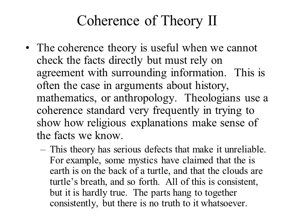 Coherence of Theory II The coherence theory is useful when we cannot check the facts directly but must rely on agreement with surrounding information.