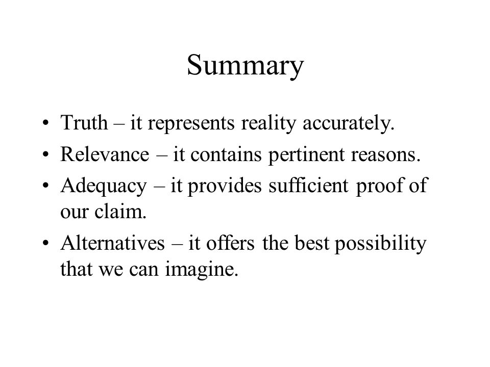 Summary Truth – it represents reality accurately. Relevance – it contains pertinent reasons. Adequacy – it provides sufficient proof of our claim. Alt