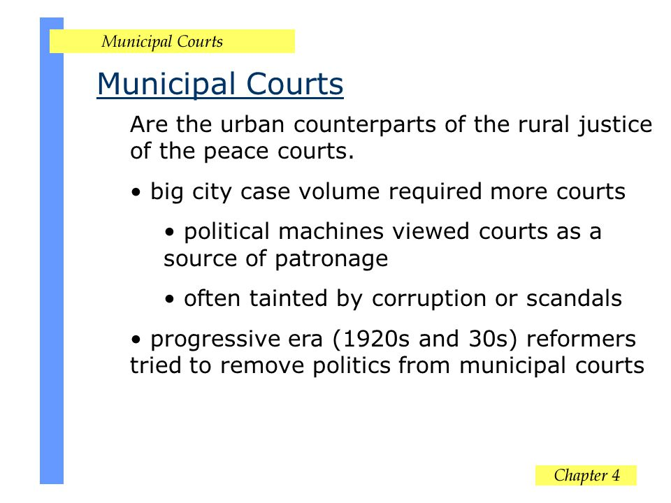 Municipal Courts Are the urban counterparts of the rural justice of the peace courts. big city case volume required more courts political machines vie
