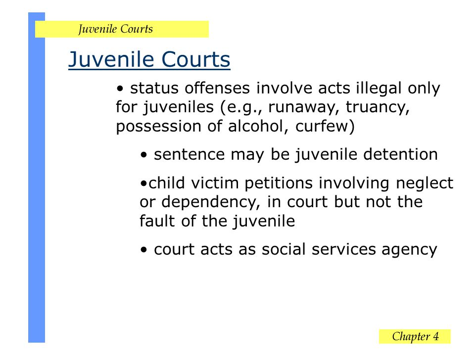 Juvenile Courts status offenses involve acts illegal only for juveniles (e.g., runaway, truancy, possession of alcohol, curfew) sentence may be juveni