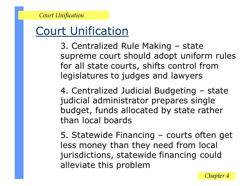 Court Unification 3. Centralized Rule Making – state supreme court should adopt uniform rules for all state courts, shifts control from legislatures t