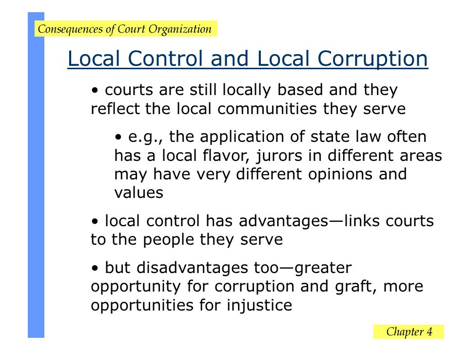 Local Control and Local Corruption courts are still locally based and they reflect the local communities they serve e.g., the application of state law