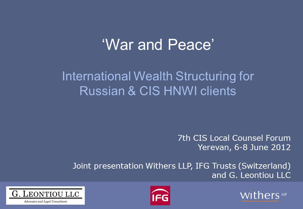 'War and Peace': Russia & CIS: Wealth planning and International Tax Structuring Speakers: Olga Boltenko Partner, Withers LLP Tatiana Rydeard, Vice President, IFG Trust (Switzerland) Ltd
