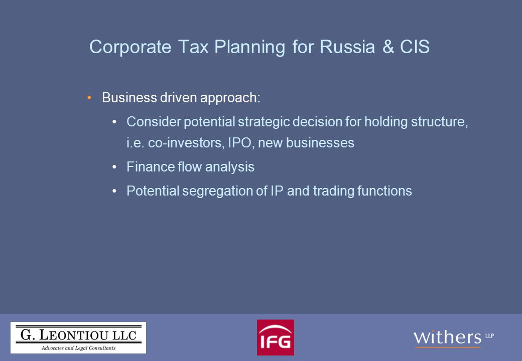 Corporate Tax Planning: Holding Structures BVI – Cyprus – Russia/Ukraine/Moldova/Belarus BVI – Cyprus - Armenia (as soon as DTT comes into force) Jersey – Cyprus/Malta – EU (The Netherlands, Switzerland, Hungary, Luxembourg, Austria, Sweden, Belgium, Ireland etc.) – Russia/Kazakhstan IOM – UK – Kazakhstan/Belarus