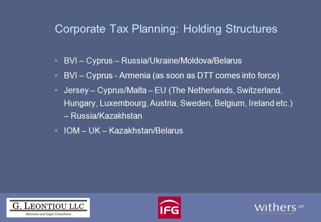 Corporate Tax Planning: Holding Structures BVI – Cyprus – Russia/Ukraine/Moldova/Belarus BVI – Cyprus - Armenia (as soon as DTT comes into force) Jersey – Cyprus/Malta – EU (The Netherlands, Switzerland, Hungary, Luxembourg, Austria, Sweden, Belgium, Ireland etc.) – Russia/Kazakhstan IOM – UK – Kazakhstan/Belarus
