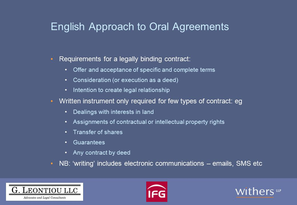 English Approach to Oral Agreements (2) Certain transactions must be by deed (and therefore in writing): Transfer or creation of an interest in land (including a mortgage or charge) Lease for more than 3 years Appointment of trustees Power of attorney Gift of tangible goods when not delivered Release of a debt, liability or obligation Variation of a deed