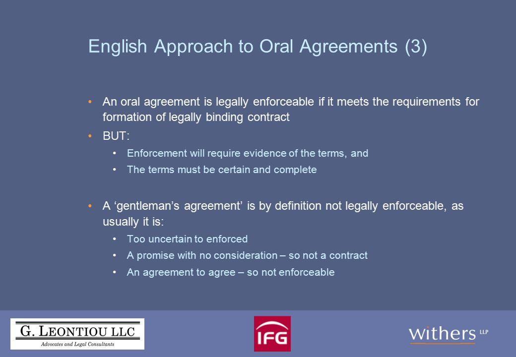 English Approach to Oral Agreements (4) Agreements to agree English law regards these as unenforceable – in contrast to other European jurisdictions (Walford v Miles [1992] 2 AC 128) Agreements to negotiate in good faith may also be unenforceable The principle is that each party must be free to advance its own interests in negotiations and to withdraw from negotiations In certain cases, if contained in a binding agreement, and related only to specific issues which can be measured, a commitment to negotiate in good faith may be held to be enforceable But this issue still undermines Heads of terms and Side letters