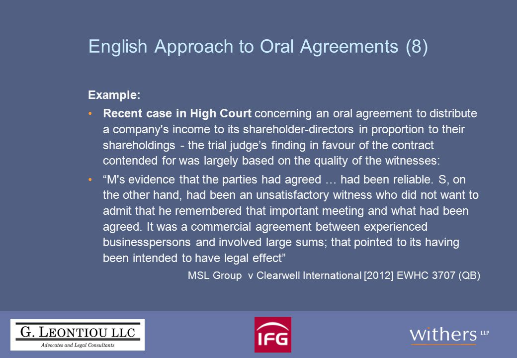 English Approach to Oral Agreements (8) Example: Recent case in High Court concerning an oral agreement to distribute a company s income to its shareholder-directors in proportion to their shareholdings - the trial judge's finding in favour of the contract contended for was largely based on the quality of the witnesses: M s evidence that the parties had agreed … had been reliable.