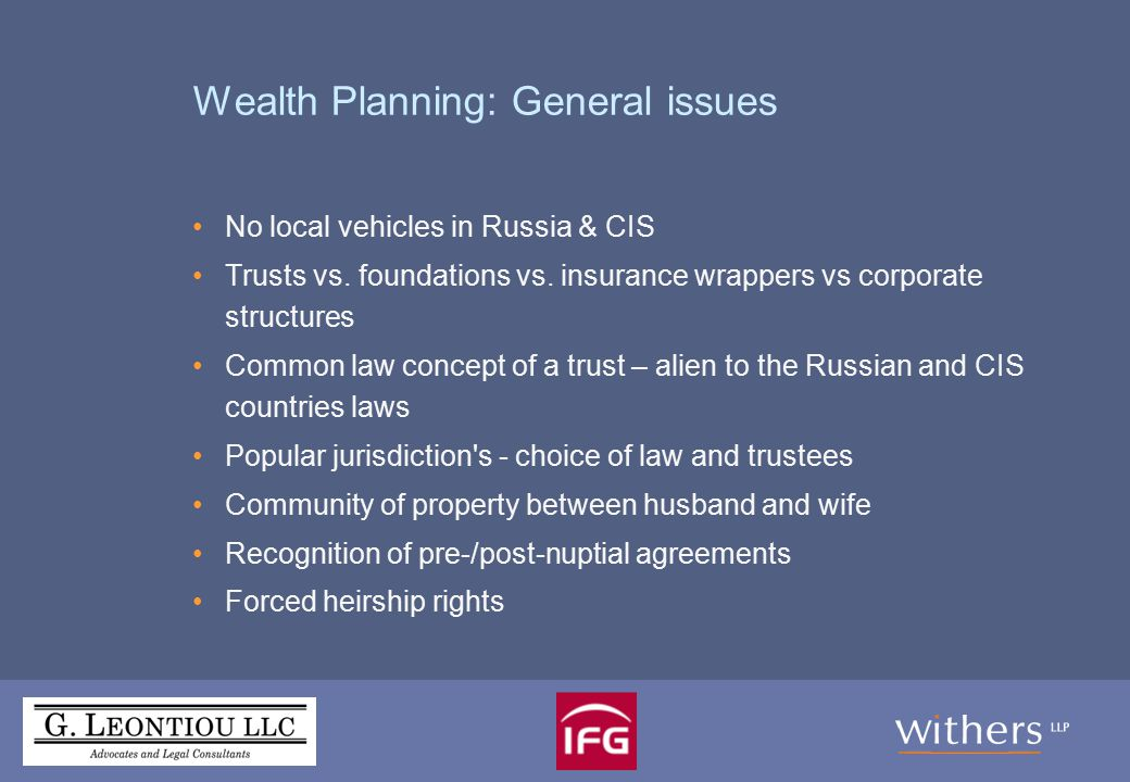Advantages of Wealth Planning Preservation of wealth, protection from: Spouse Other family members Creditors Tax authorities Forced heirship Succession planning Confidentiality of ownership