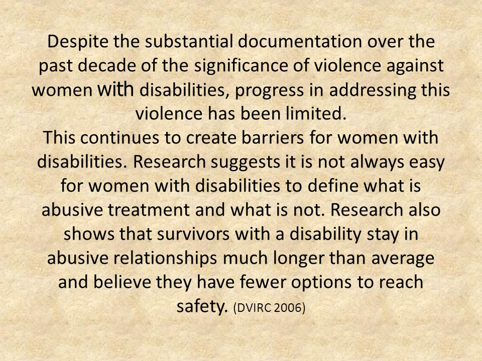 Despite the substantial documentation over the past decade of the significance of violence against women with disabilities, progress in addressing this violence has been limited.