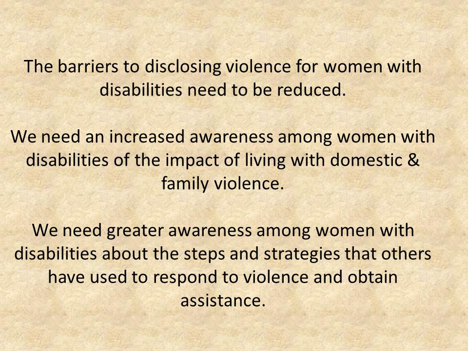 The barriers to disclosing violence for women with disabilities need to be reduced.