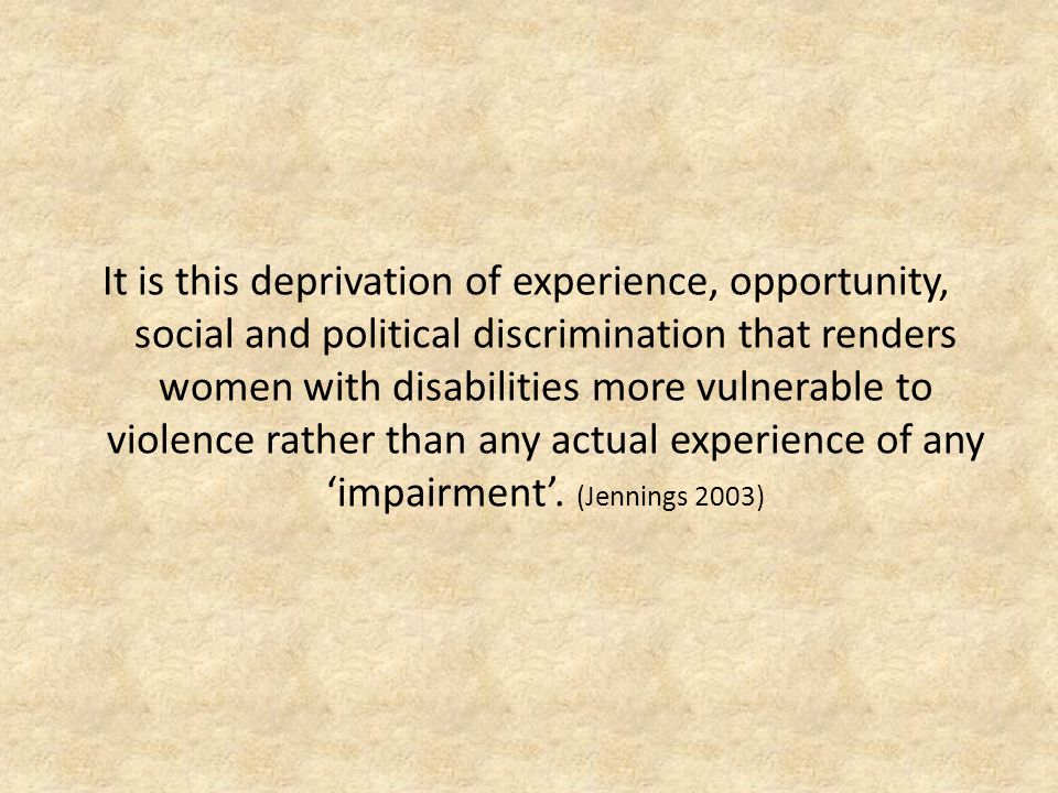 It is this deprivation of experience, opportunity, social and political discrimination that renders women with disabilities more vulnerable to violence rather than any actual experience of any 'impairment'.