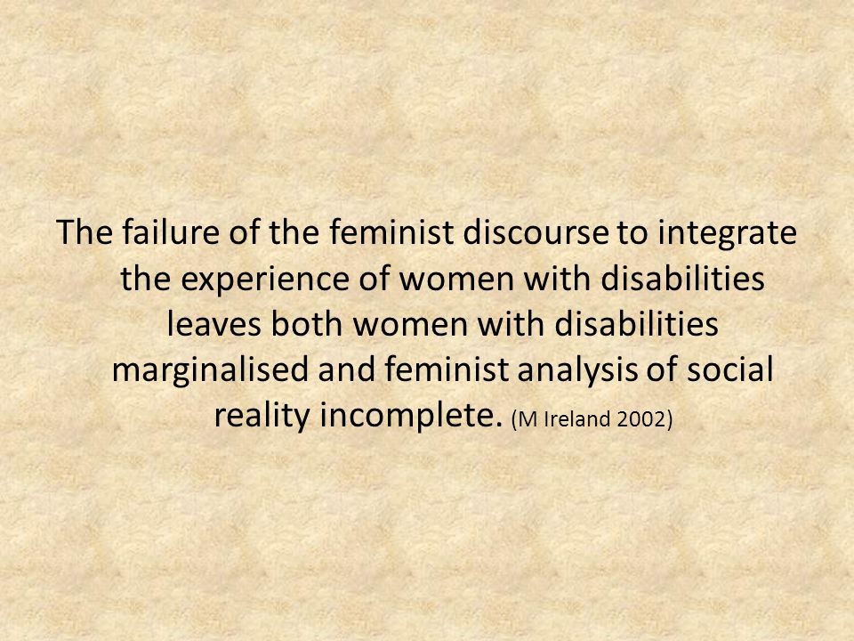 The failure of the feminist discourse to integrate the experience of women with disabilities leaves both women with disabilities marginalised and feminist analysis of social reality incomplete.