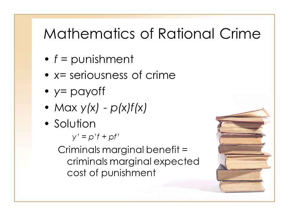 Mathematics of Rational Crime f = punishment x= seriousness of crime y= payoff Max y(x) - p(x)f(x) Solution y' = p'f + pf' Criminals marginal benefit = criminals marginal expected cost of punishment