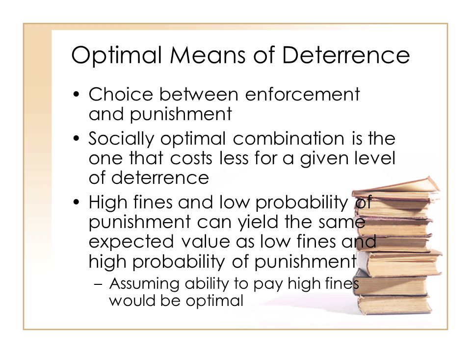 Optimal Means of Deterrence Choice between enforcement and punishment Socially optimal combination is the one that costs less for a given level of deterrence High fines and low probability of punishment can yield the same expected value as low fines and high probability of punishment –Assuming ability to pay high fines would be optimal