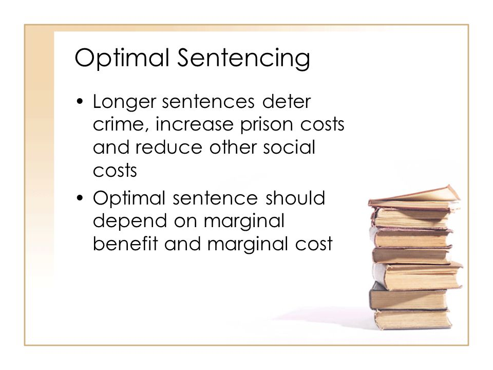 Optimal Sentencing Longer sentences deter crime, increase prison costs and reduce other social costs Optimal sentence should depend on marginal benefit and marginal cost