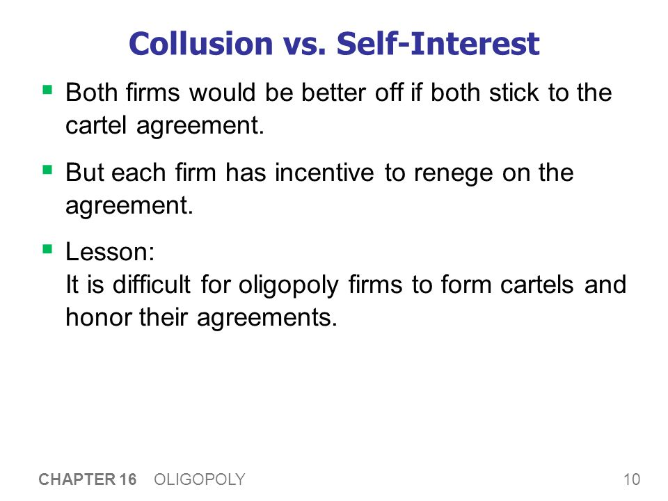 10 CHAPTER 16 OLIGOPOLY Collusion vs. Self-Interest  Both firms would be better off if both stick to the cartel agreement.  But each firm has incent