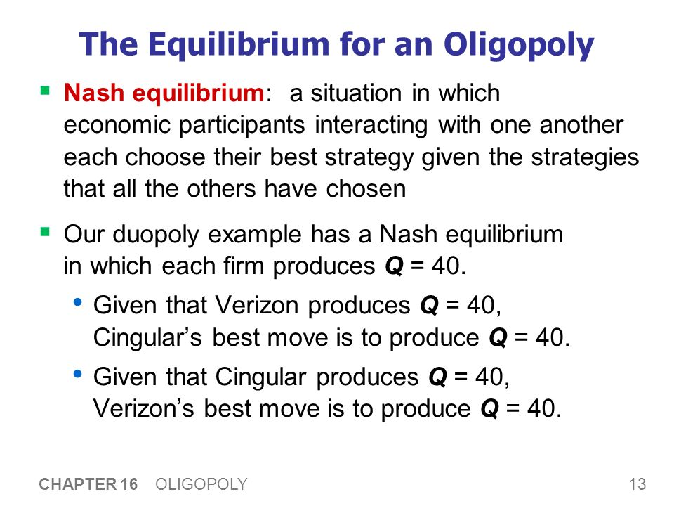 13 CHAPTER 16 OLIGOPOLY The Equilibrium for an Oligopoly  Nash equilibrium: a situation in which economic participants interacting with one another each choose their best strategy given the strategies that all the others have chosen  Our duopoly example has a Nash equilibrium in which each firm produces Q = 40.