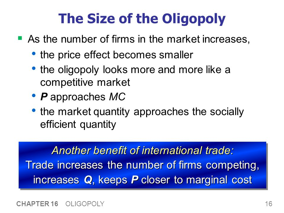 16 CHAPTER 16 OLIGOPOLY The Size of the Oligopoly  As the number of firms in the market increases, the price effect becomes smaller the oligopoly looks more and more like a competitive market P approaches MC the market quantity approaches the socially efficient quantity Another benefit of international trade: Trade increases the number of firms competing, increases Q, keeps P closer to marginal cost