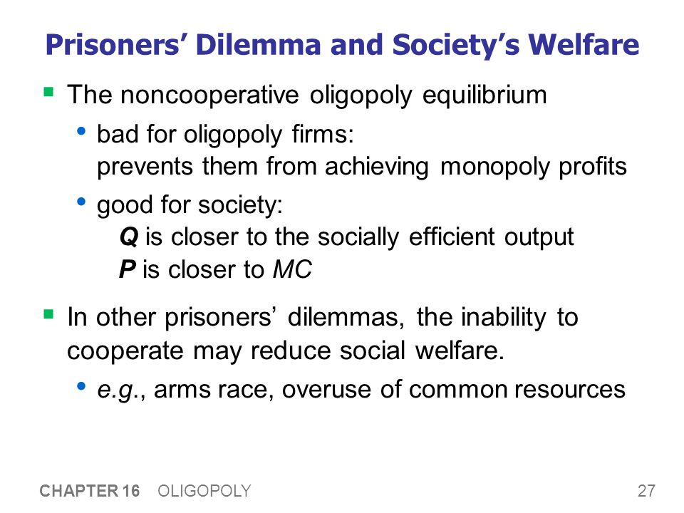 27 CHAPTER 16 OLIGOPOLY Prisoners' Dilemma and Society's Welfare  The noncooperative oligopoly equilibrium bad for oligopoly firms: prevents them from achieving monopoly profits good for society: Q is closer to the socially efficient output P is closer to MC  In other prisoners' dilemmas, the inability to cooperate may reduce social welfare.