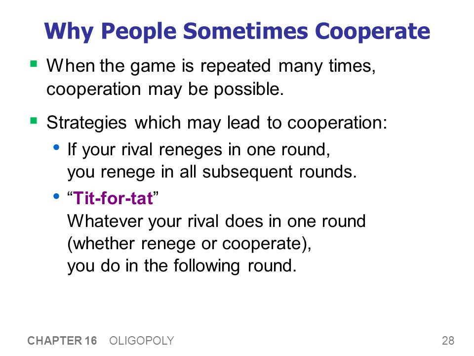 28 CHAPTER 16 OLIGOPOLY Why People Sometimes Cooperate  When the game is repeated many times, cooperation may be possible.