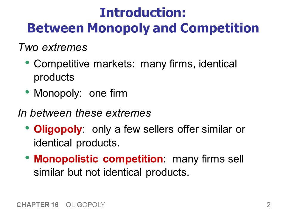 2 CHAPTER 16 OLIGOPOLY Introduction: Between Monopoly and Competition Two extremes Competitive markets: many firms, identical products Monopoly: one firm In between these extremes Oligopoly: only a few sellers offer similar or identical products.