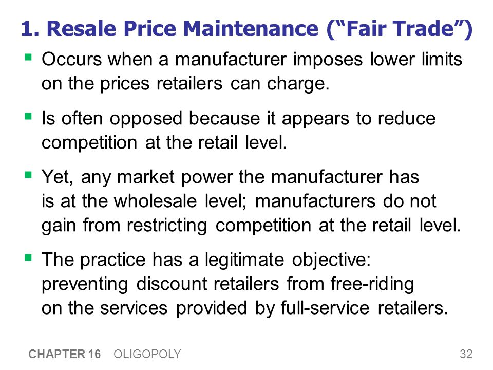 """32 CHAPTER 16 OLIGOPOLY 1. Resale Price Maintenance (""""Fair Trade"""")  Occurs when a manufacturer imposes lower limits on the prices retailers can charg"""
