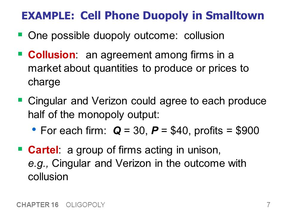 7 CHAPTER 16 OLIGOPOLY EXAMPLE: Cell Phone Duopoly in Smalltown  One possible duopoly outcome: collusion  Collusion: an agreement among firms in a market about quantities to produce or prices to charge  Cingular and Verizon could agree to each produce half of the monopoly output: For each firm: Q = 30, P = $40, profits = $900  Cartel: a group of firms acting in unison, e.g., Cingular and Verizon in the outcome with collusion