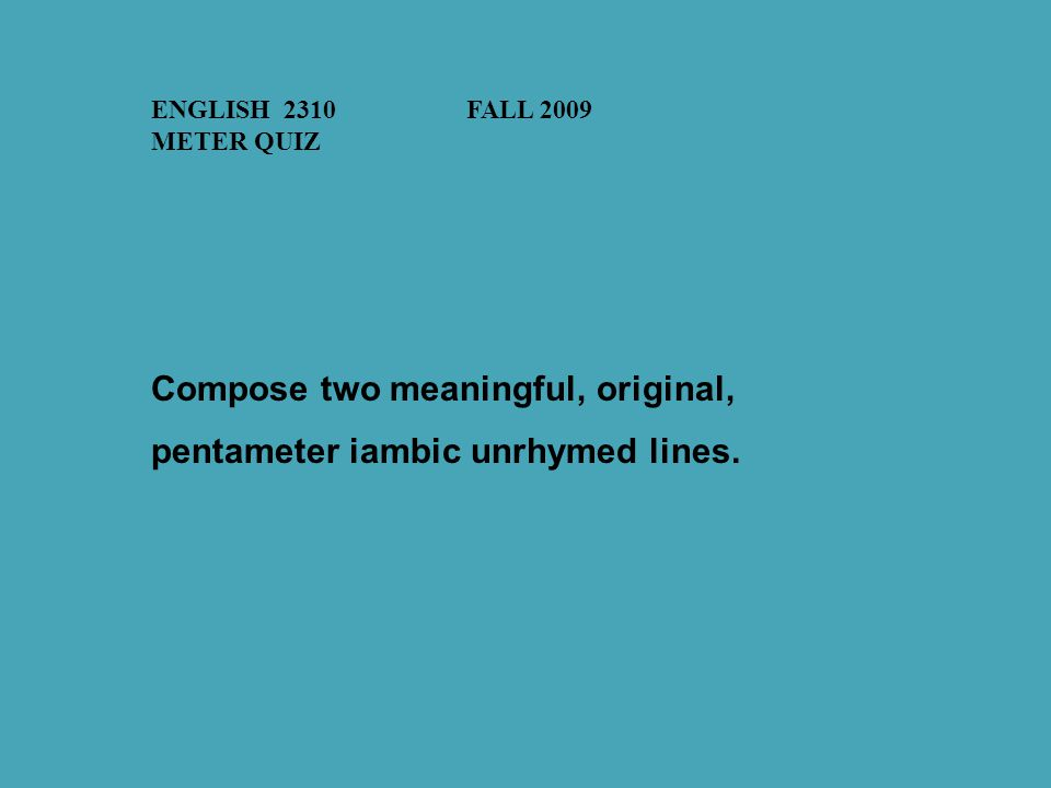 ENGLISH 2310FALL 2009 METER QUIZ Compose two meaningful, original, pentameter iambic unrhymed lines.