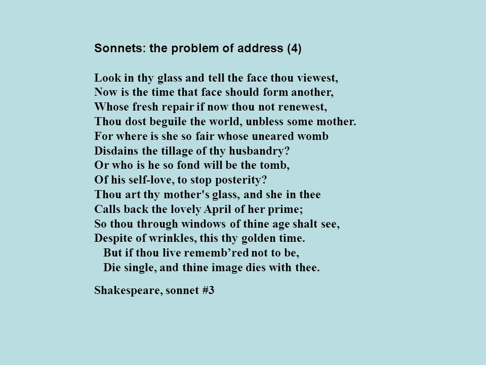Sonnets: the problem of address (4) Look in thy glass and tell the face thou viewest, Now is the time that face should form another, Whose fresh repai