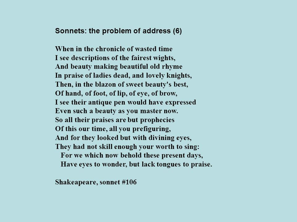 Sonnets: the problem of address (6) When in the chronicle of wasted time I see descriptions of the fairest wights, And beauty making beautiful old rhy