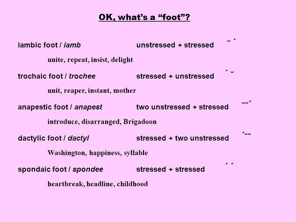 "OK, what's a ""foot""? iambic foot / iamb unstressed + stressed ˘ ́ unite, repeat, insist, delight trochaic foot / trocheestressed + unstressed ́ ˘ unit"