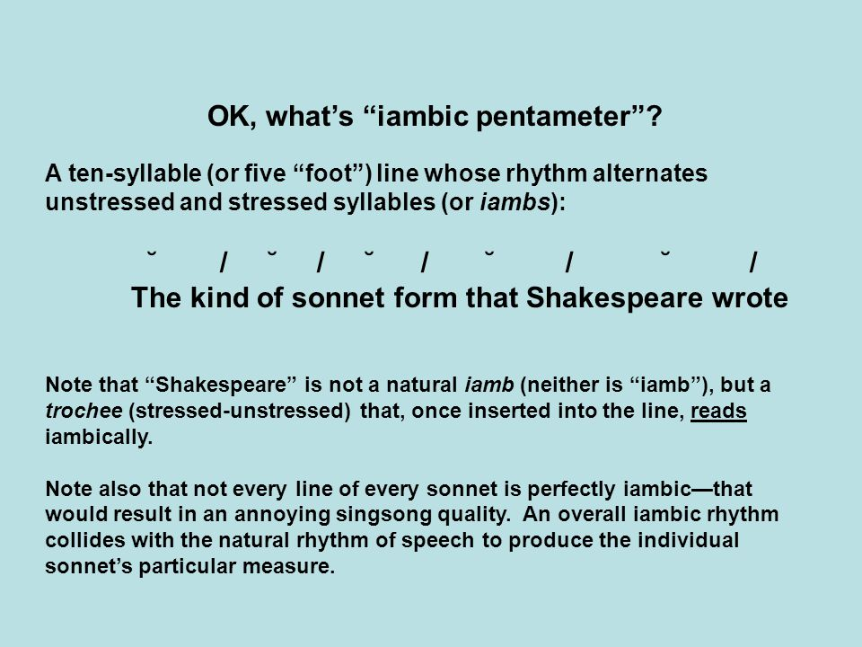 """OK, what's """"iambic pentameter""""? A ten-syllable (or five """"foot"""") line whose rhythm alternates unstressed and stressed syllables (or iambs): ˘ / ˘ / ˘ /"""
