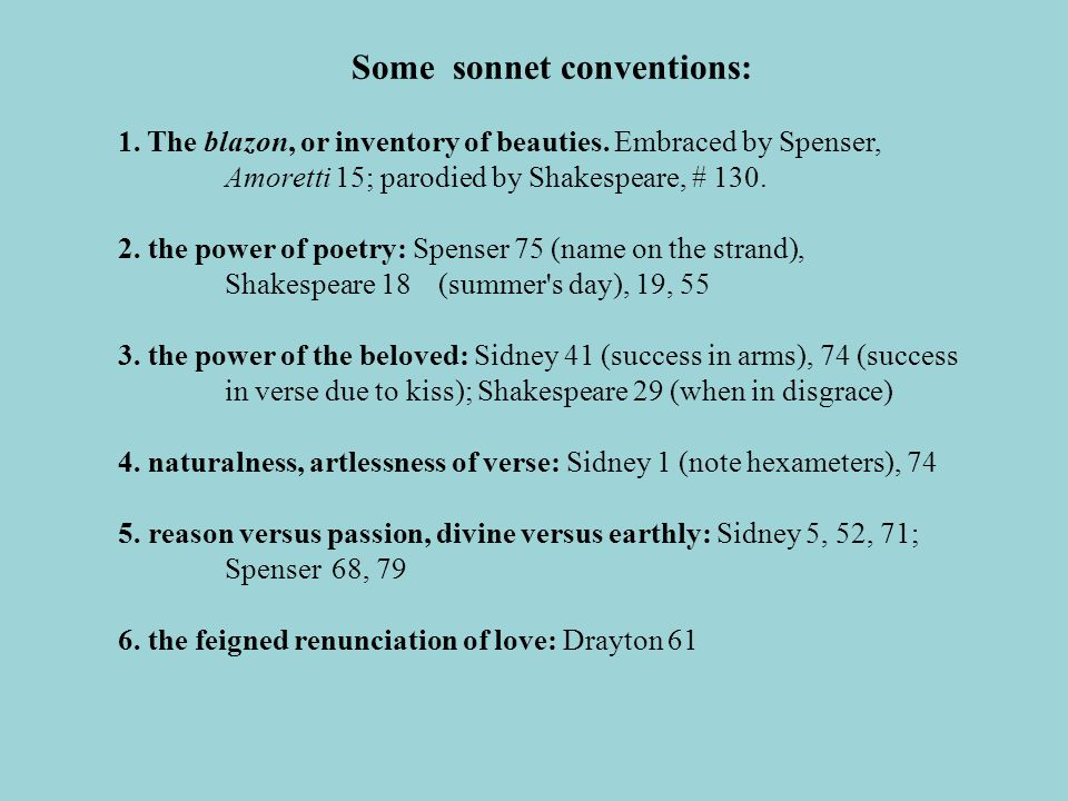 Some sonnet conventions: 1. The blazon, or inventory of beauties. Embraced by Spenser, Amoretti 15; parodied by Shakespeare, # 130. 2. the power of po