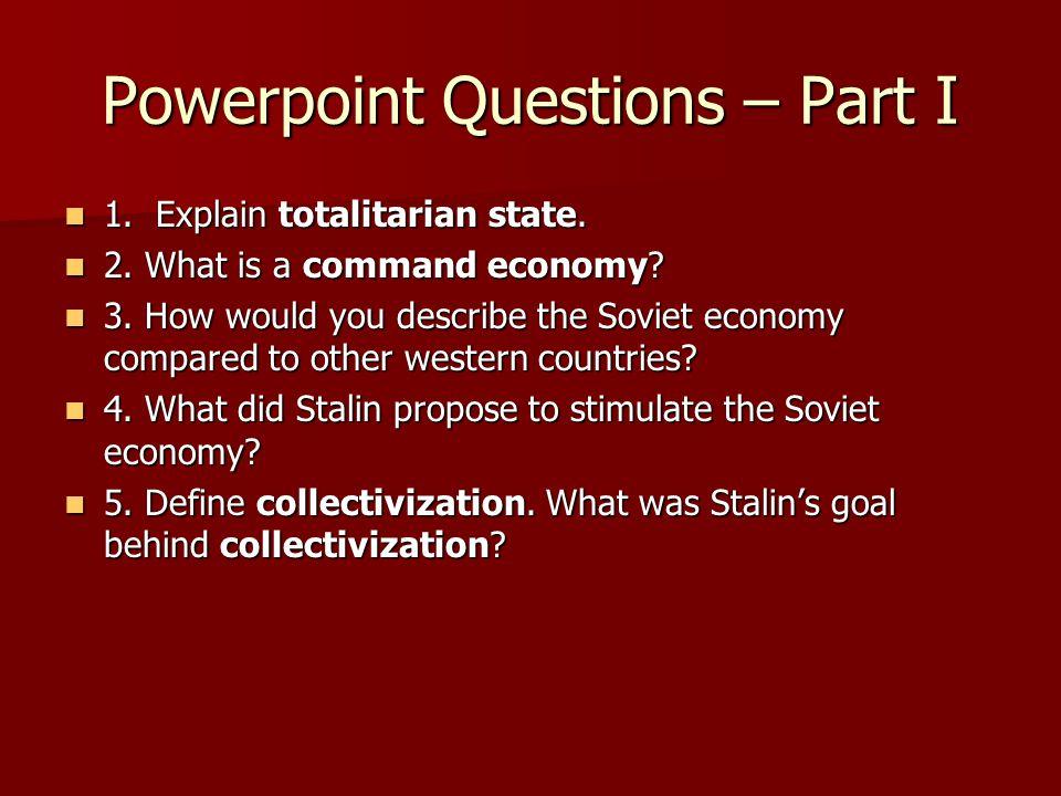 Powerpoint Questions – Part I 1. Explain totalitarian state. 1. Explain totalitarian state. 2. What is a command economy? 2. What is a command economy
