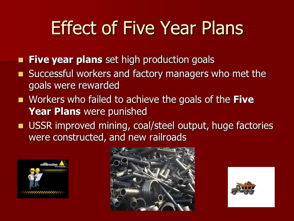 Effect of Five Year Plans Five year plans set high production goals Five year plans set high production goals Successful workers and factory managers