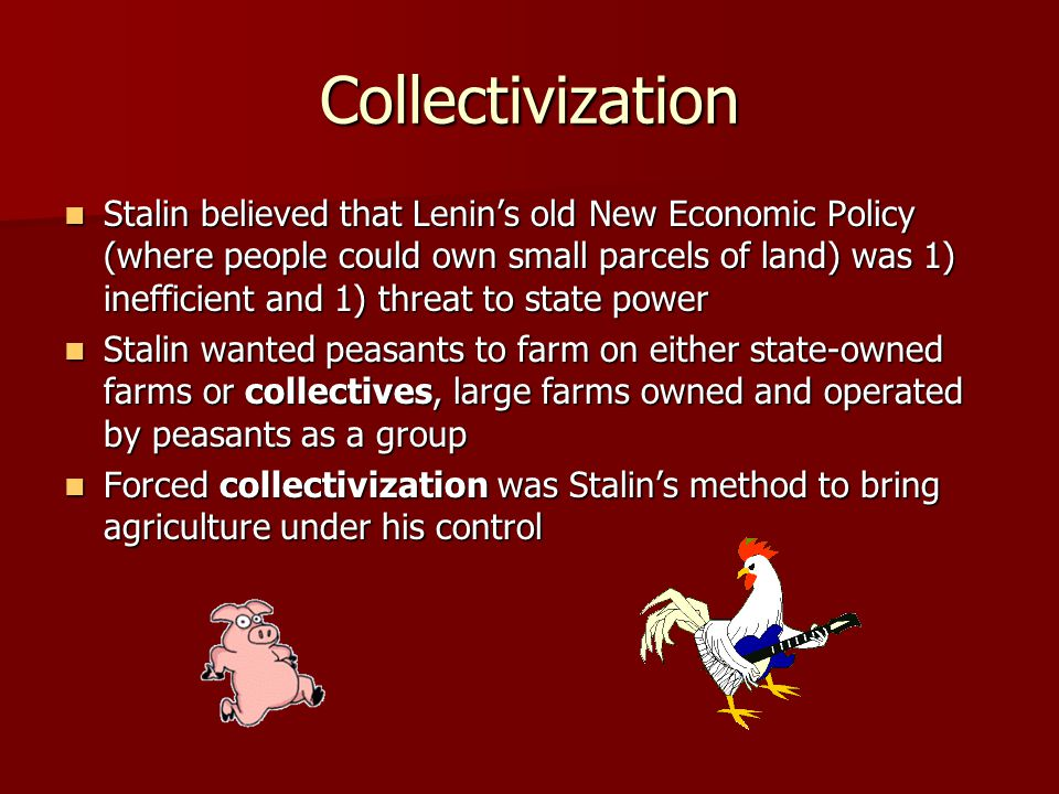 Collectivization Stalin believed that Lenin's old New Economic Policy (where people could own small parcels of land) was 1) inefficient and 1) threat
