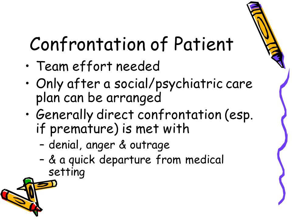 Confrontation of Patient Team effort needed Only after a social/psychiatric care plan can be arranged Generally direct confrontation (esp. if prematur