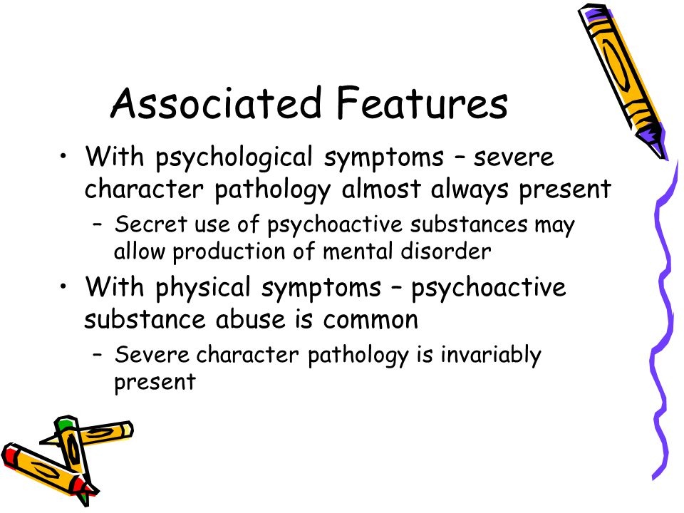 Associated Features With psychological symptoms – severe character pathology almost always present –Secret use of psychoactive substances may allow pr