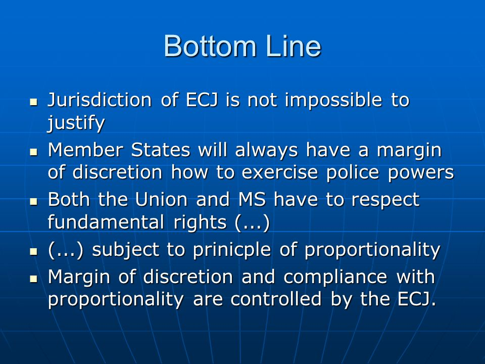 Bottom Line Jurisdiction of ECJ is not impossible to justify Jurisdiction of ECJ is not impossible to justify Member States will always have a margin of discretion how to exercise police powers Member States will always have a margin of discretion how to exercise police powers Both the Union and MS have to respect fundamental rights (...) Both the Union and MS have to respect fundamental rights (...) (...) subject to prinicple of proportionality (...) subject to prinicple of proportionality Margin of discretion and compliance with proportionality are controlled by the ECJ.