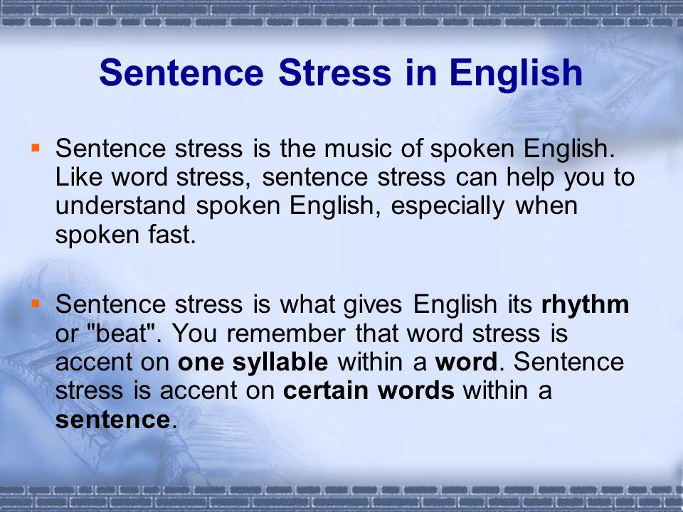 Sentence Stress in English  Sentence stress is the music of spoken English. Like word stress, sentence stress can help you to understand spoken Engli