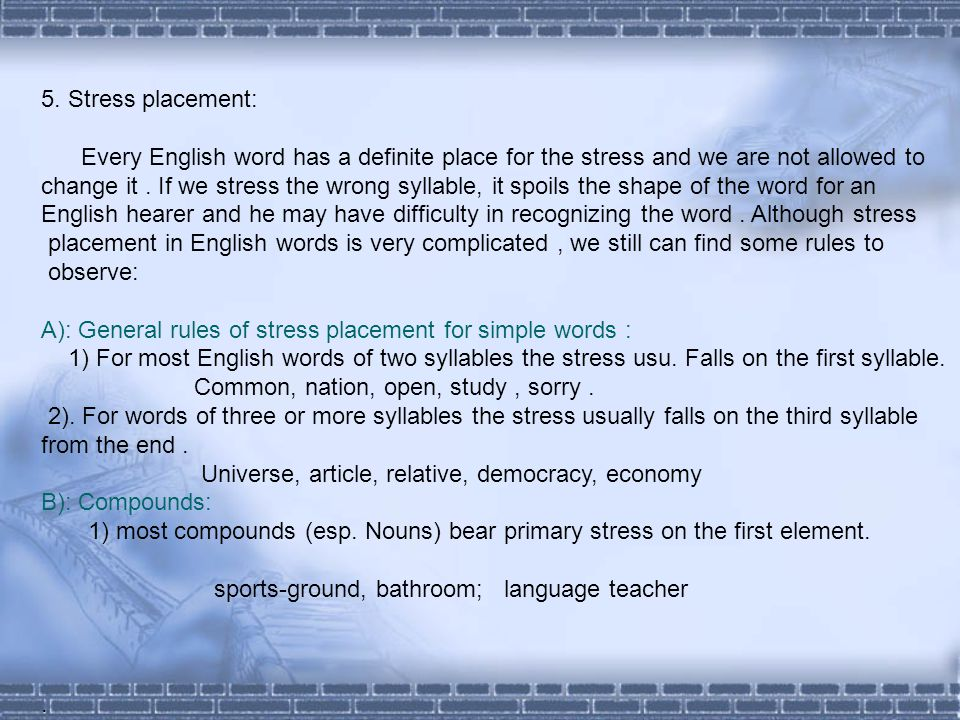 5. Stress placement: Every English word has a definite place for the stress and we are not allowed to change it. If we stress the wrong syllable, it s