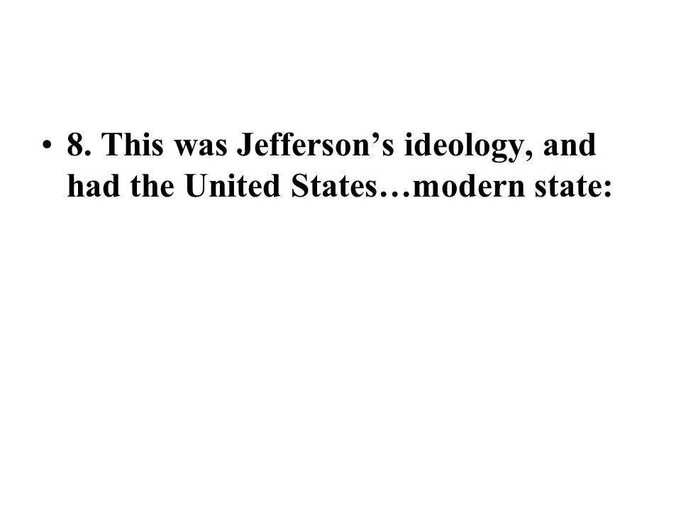 8. This was Jefferson's ideology, and had the United States…modern state:
