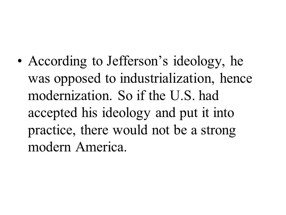 According to Jefferson's ideology, he was opposed to industrialization, hence modernization. So if the U.S. had accepted his ideology and put it into